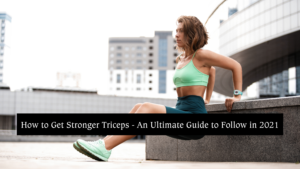 How to Get Stronger Triceps - An Ultimate Guide to Follow in 2021